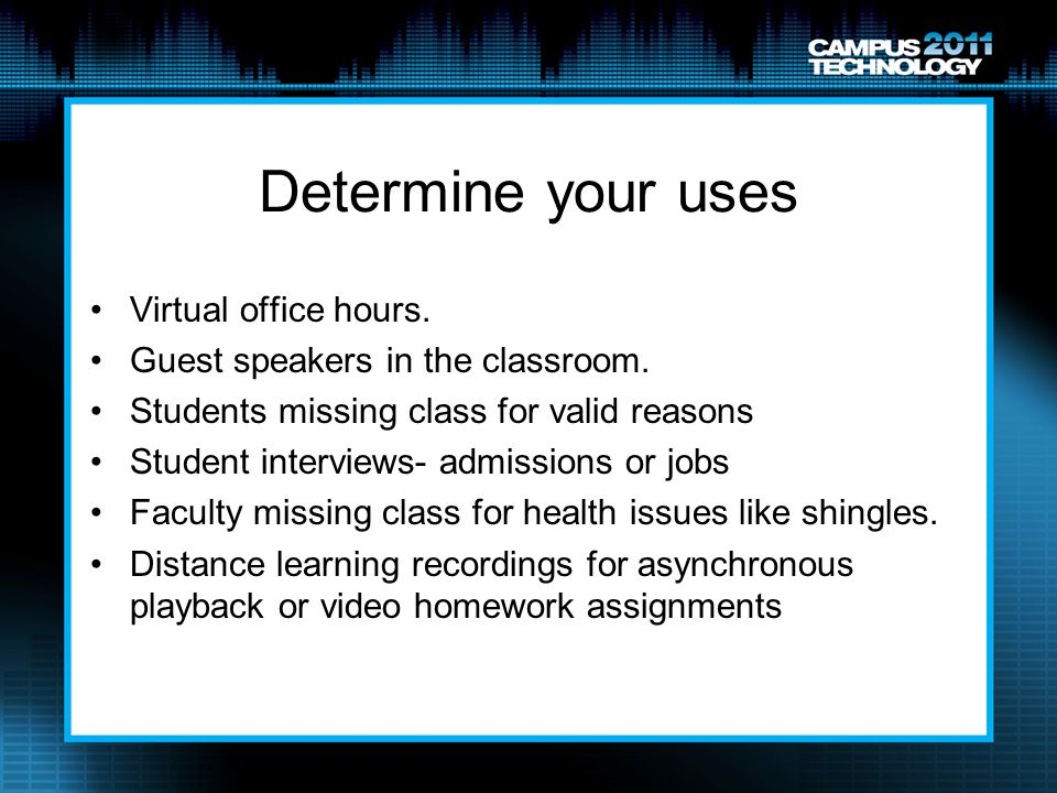 Determine your uses Virtual office hours. Guest speakers in the classroom. Students missing class for valid reasons Student interviews- admissions or