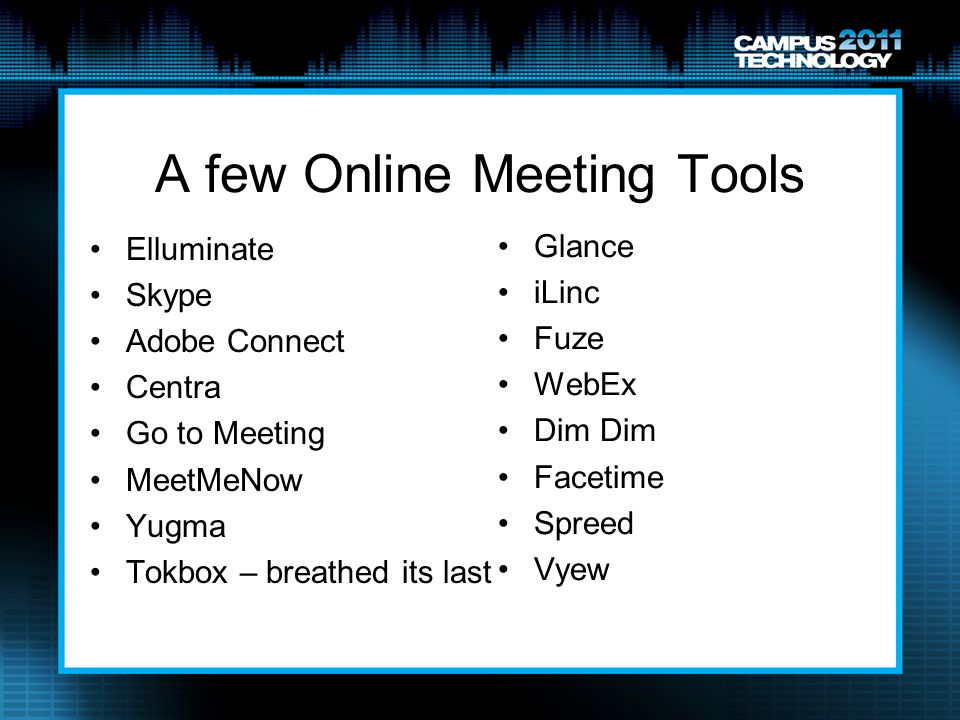 A few Online Meeting Tools Elluminate Skype Adobe Connect Centra Go to Meeting MeetMeNow Yugma Tokbox – breathed its last Glance iLinc Fuze WebEx Dim