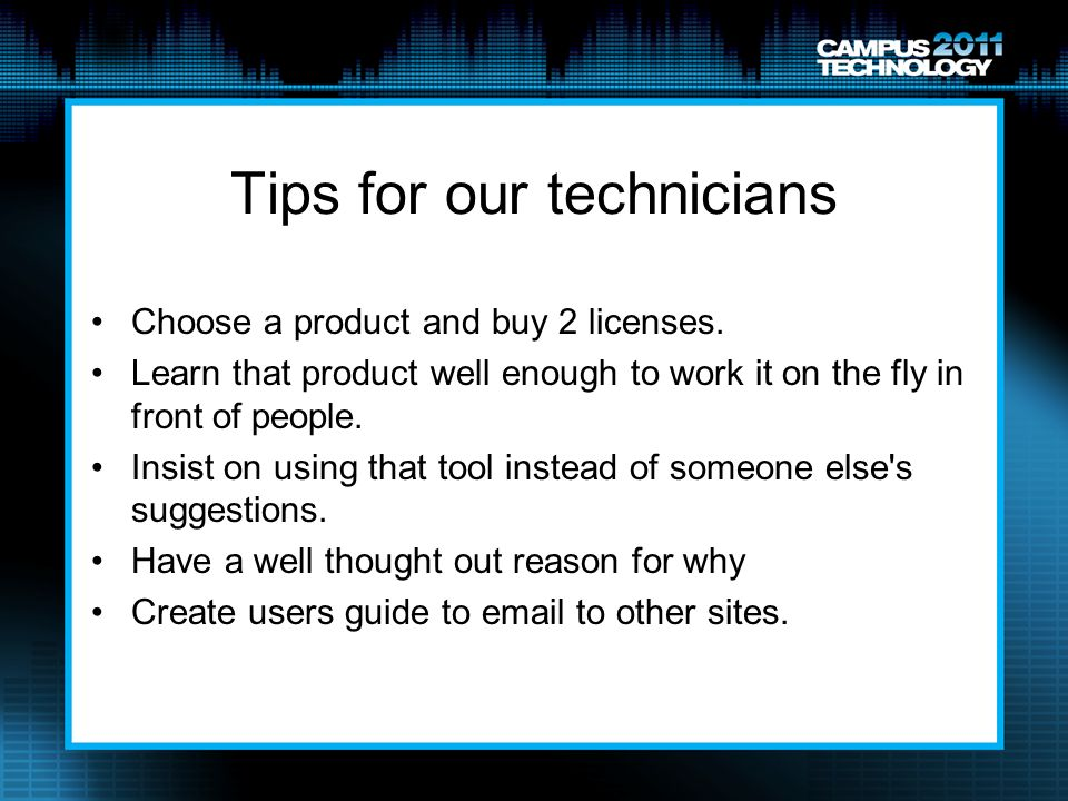 Tips for our technicians Choose a product and buy 2 licenses. Learn that product well enough to work it on the fly in front of people. Insist on using
