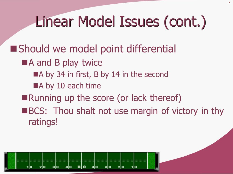 Linear Model Issues (cont.) Should we model point differential A and B play twice A by 34 in first, B by 14 in the second A by 10 each time Running up