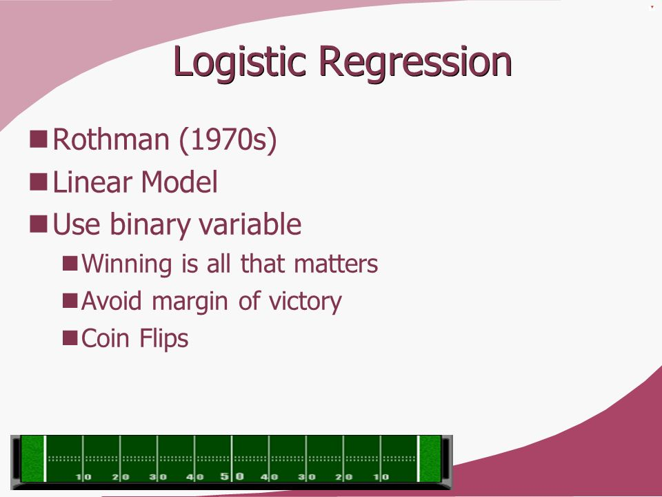 Logistic Regression Rothman (1970s) Linear Model Use binary variable Winning is all that matters Avoid margin of victory Coin Flips
