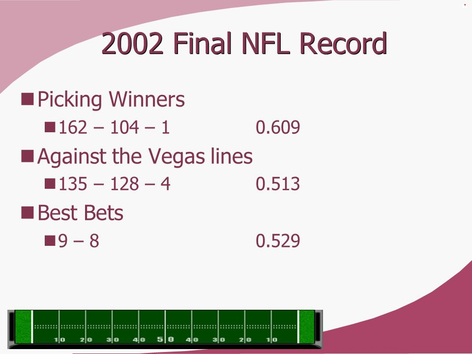 2002 Final NFL Record Picking Winners 162 – 104 – 1 0.609 Against the Vegas lines 135 – 128 – 4 0.513 Best Bets 9 – 8 0.529