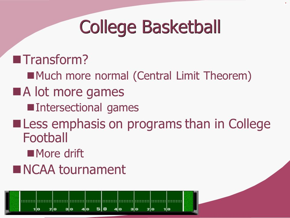 College Basketball Transform? Much more normal (Central Limit Theorem) A lot more games Intersectional games Less emphasis on programs than in College