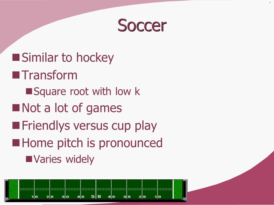 Soccer Similar to hockey Transform Square root with low k Not a lot of games Friendlys versus cup play Home pitch is pronounced Varies widely