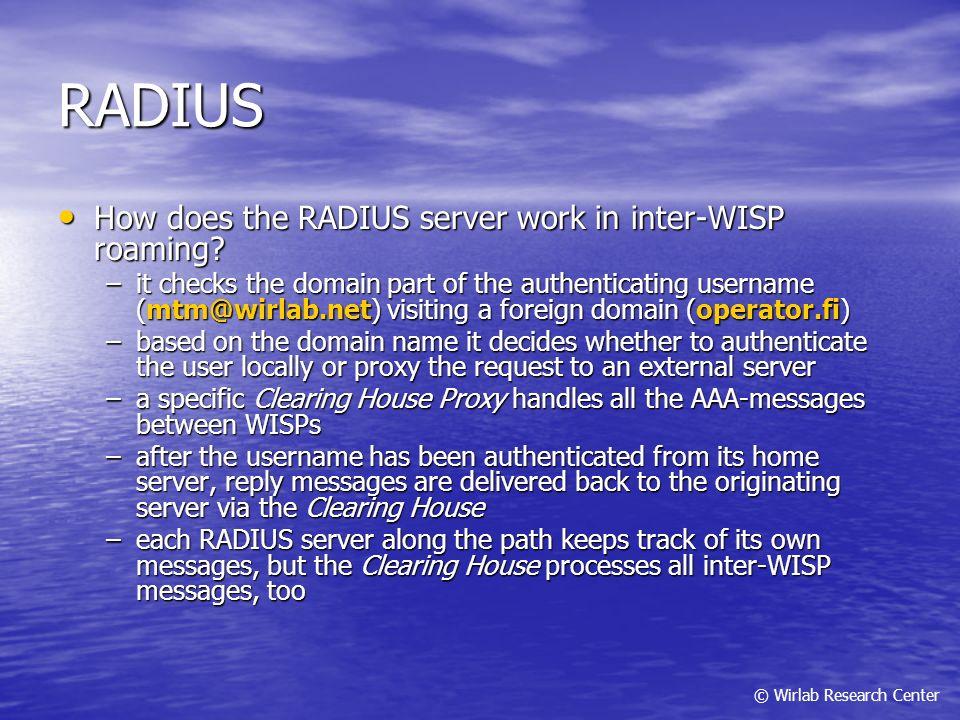 RADIUS How does the RADIUS server work in inter-WISP roaming? How does the RADIUS server work in inter-WISP roaming? –it checks the domain part of the