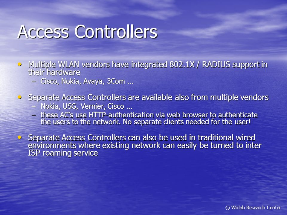 © Wirlab Research Center Access Controllers Multiple WLAN vendors have integrated 802.1X / RADIUS support in their hardware Multiple WLAN vendors have
