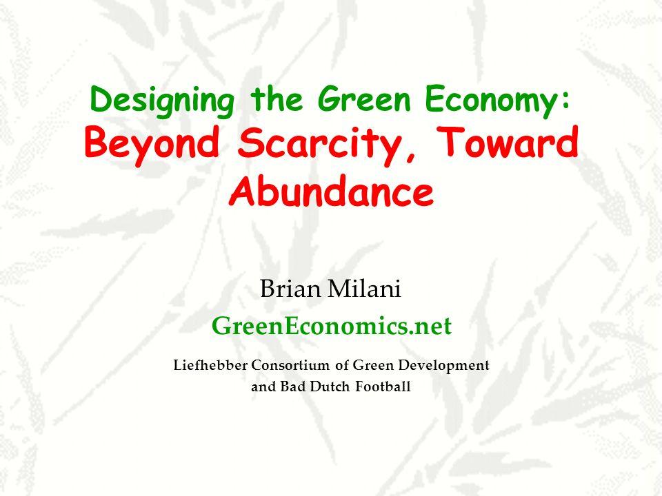 Designing the Green Economy: Beyond Scarcity, Toward Abundance Brian Milani GreenEconomics.net Liefhebber Consortium of Green Development and Bad Dutc
