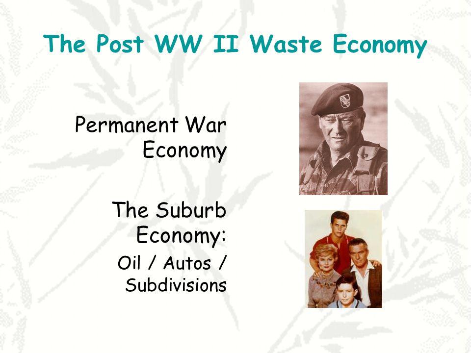 The Post WW II Waste Economy Permanent War Economy The Suburb Economy: Oil / Autos / Subdivisions
