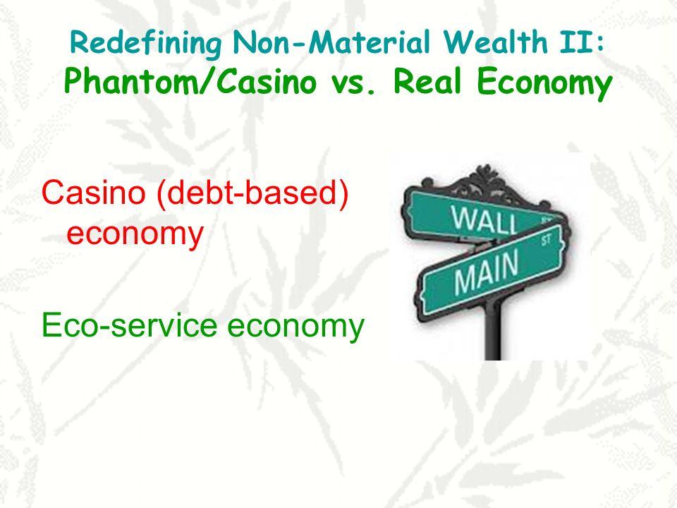 Redefining Non-Material Wealth II: Phantom/Casino vs. Real Economy Casino (debt-based) economy Eco-service economy