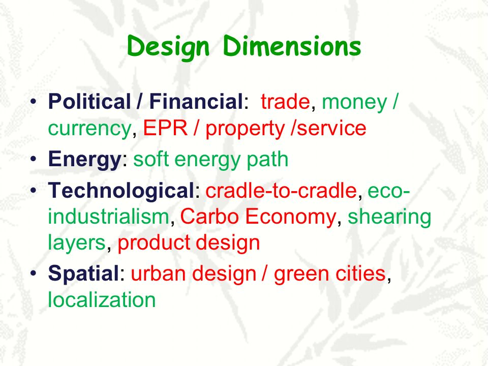Design Dimensions Political / Financial: trade, money / currency, EPR / property /service Energy: soft energy path Technological: cradle-to-cradle, ec