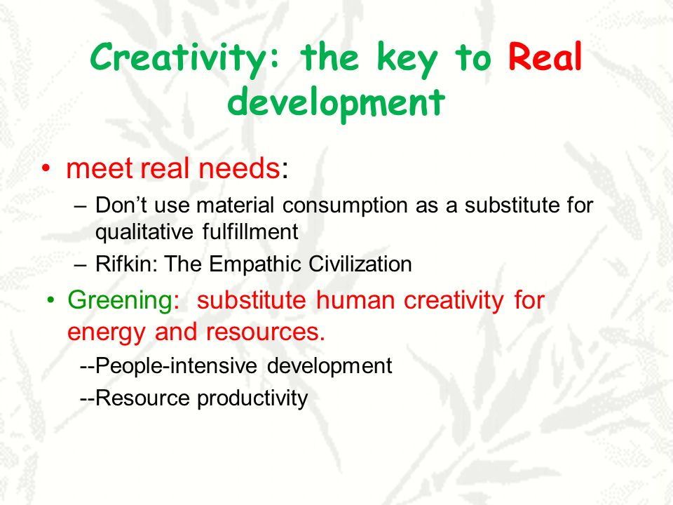 Creativity: the key to Real development meet real needs: –Dont use material consumption as a substitute for qualitative fulfillment –Rifkin: The Empat