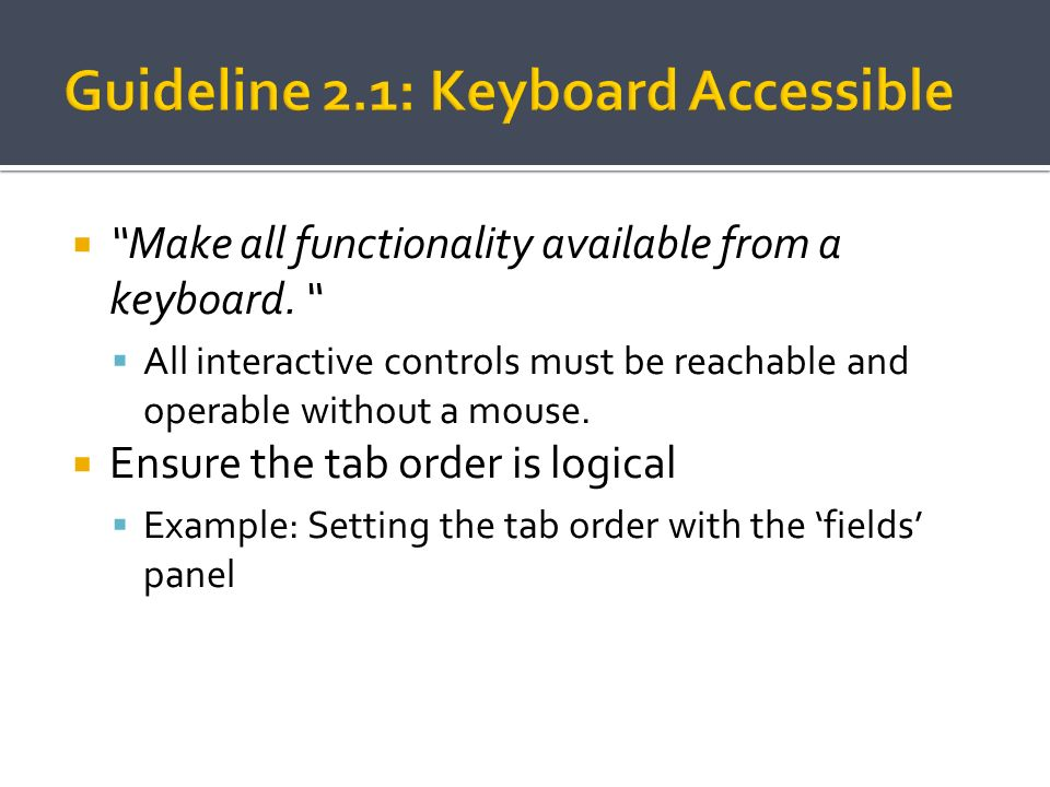Make all functionality available from a keyboard. All interactive controls must be reachable and operable without a mouse. Ensure the tab order is log