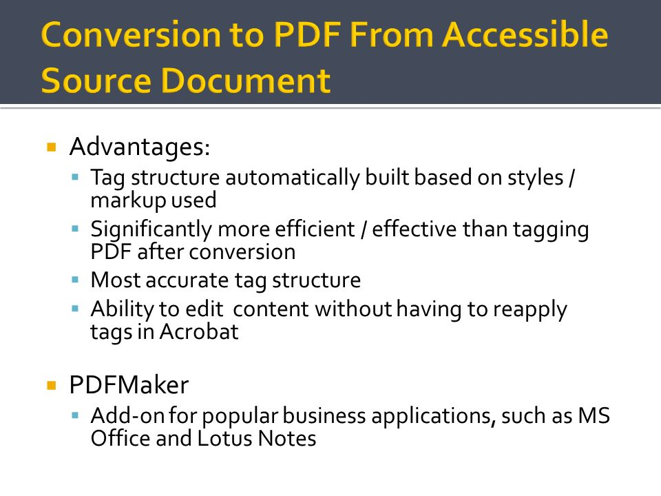 Advantages: Tag structure automatically built based on styles / markup used Significantly more efficient / effective than tagging PDF after conversion