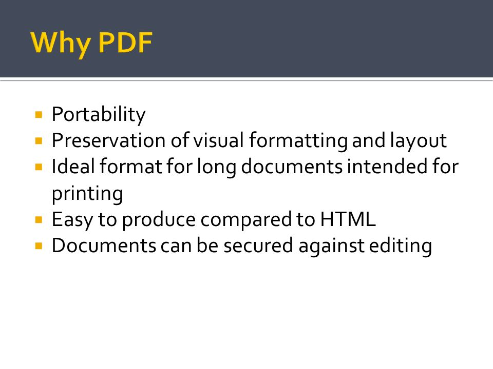 Portability Preservation of visual formatting and layout Ideal format for long documents intended for printing Easy to produce compared to HTML Docume