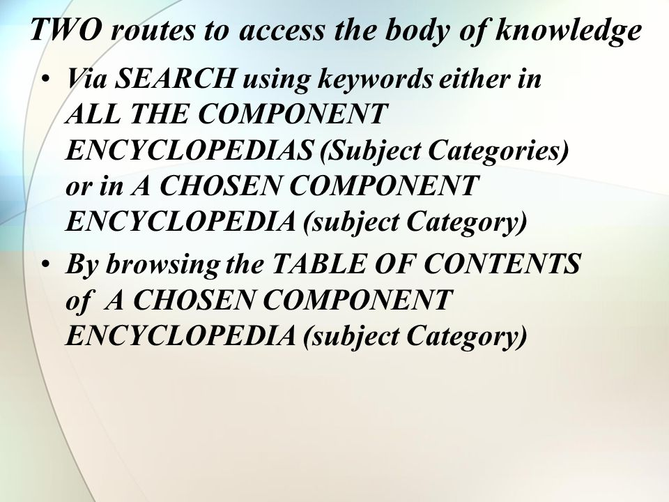 TWO routes to access the body of knowledge Via SEARCH using keywords either in ALL THE COMPONENT ENCYCLOPEDIAS (Subject Categories) or in A CHOSEN COM