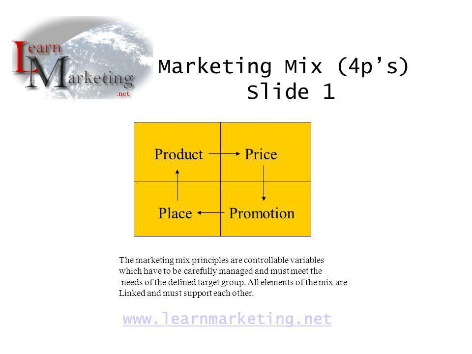 ProductPrice PlacePromotion Marketing Mix (4ps) Slide 1 www.learnmarketing.net The marketing mix principles are controllable variables which have to b