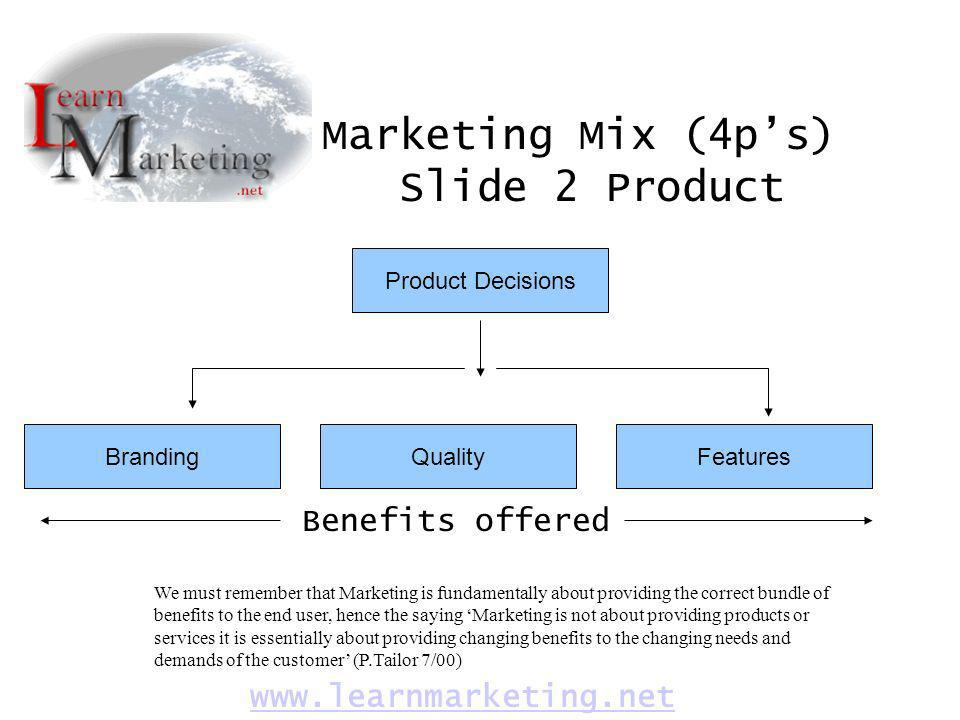 Marketing Mix (4ps) Slide 2 Product www.learnmarketing.net Product Decisions BrandingQualityFeatures We must remember that Marketing is fundamentally