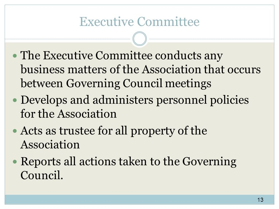 Executive Committee The Executive Committee conducts any business matters of the Association that occurs between Governing Council meetings Develops and administers personnel policies for the Association Acts as trustee for all property of the Association Reports all actions taken to the Governing Council.