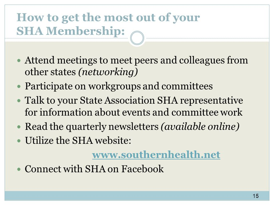 How to get the most out of your SHA Membership: Attend meetings to meet peers and colleagues from other states (networking) Participate on workgroups and committees Talk to your State Association SHA representative for information about events and committee work Read the quarterly newsletters (available online) Utilize the SHA website: www.southernhealth.net Connect with SHA on Facebook 15