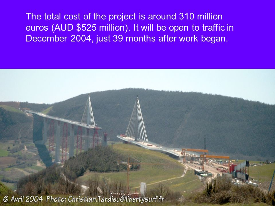 The total cost of the project is around 310 million euros (AUD $525 million). It will be open to traffic in December 2004, just 39 months after work b