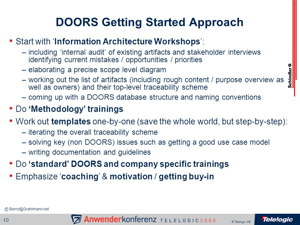 © Telelogic AB 10 DOORS Getting Started Approach Start with Information Architecture Workshops: –including internal audit of existing artifacts and st