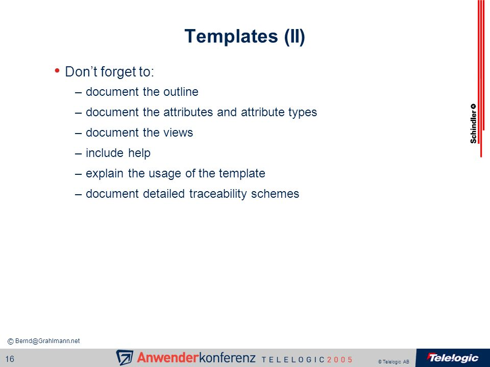 © Telelogic AB 16 Templates (II) Dont forget to: –document the outline –document the attributes and attribute types –document the views –include help