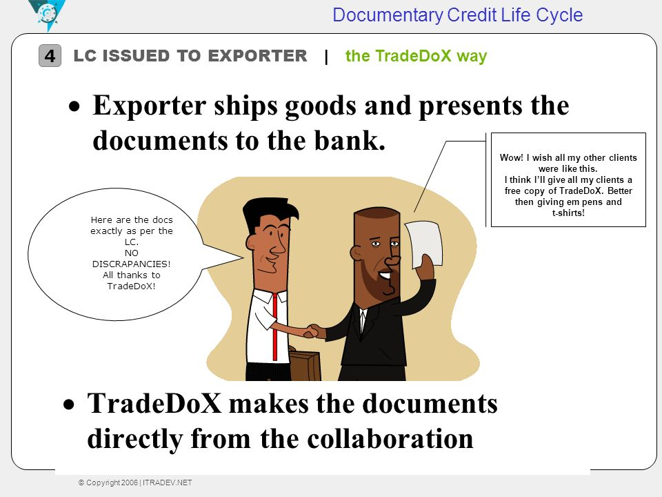 © Copyright 2006 | ITRADEV.NET Documentary Credit Life Cycle LC ISSUED TO EXPORTER | the TradeDoX way 4 Here are the docs exactly as per the LC. NO DI