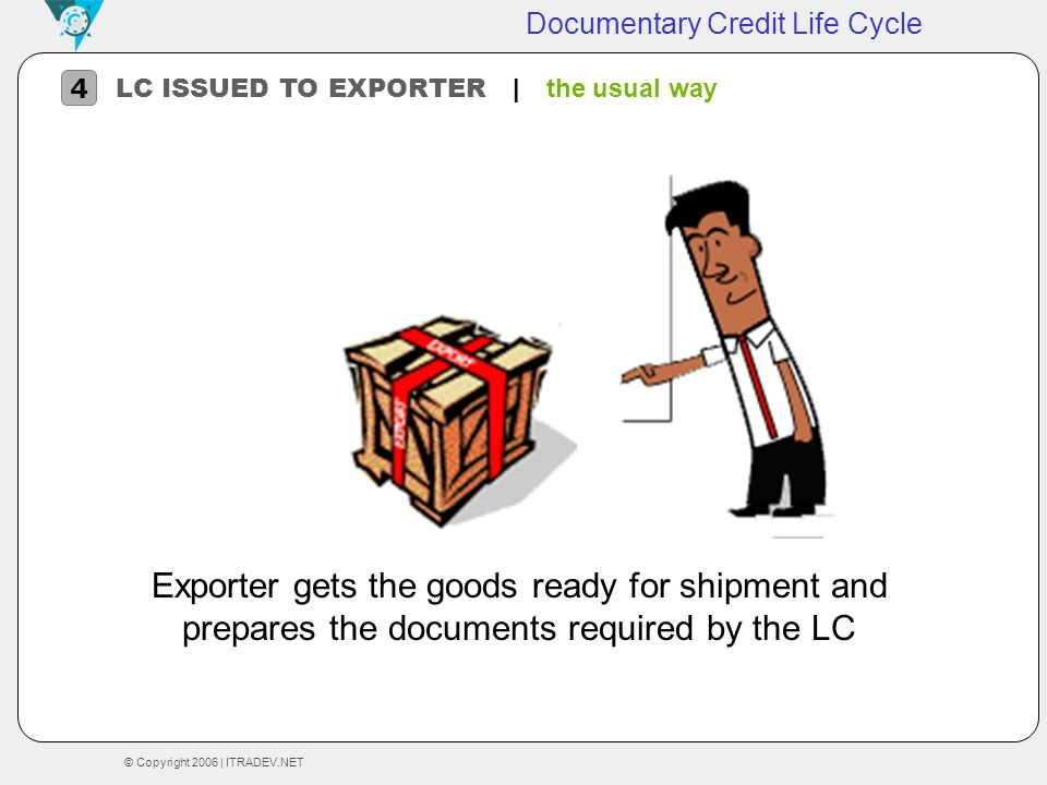 © Copyright 2006 | ITRADEV.NET Documentary Credit Life Cycle LC ISSUED TO EXPORTER | t he usual way 4 Exporter gets the goods ready for shipment and p