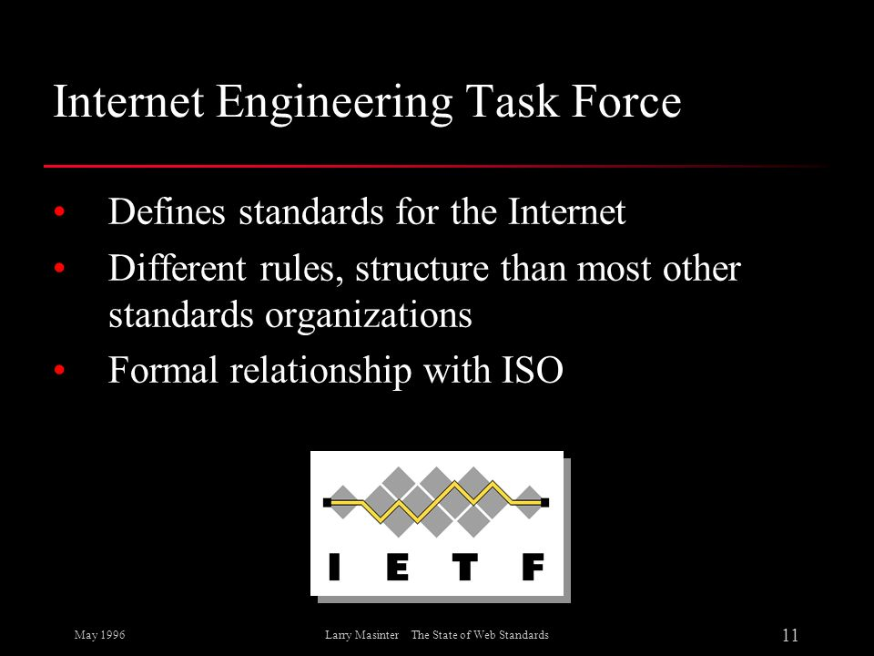 May 1996 11 Larry Masinter The State of Web Standards Internet Engineering Task Force Defines standards for the Internet Different rules, structure th