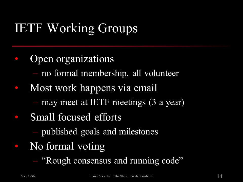 May 1996 14 Larry Masinter The State of Web Standards IETF Working Groups Open organizations –no formal membership, all volunteer Most work happens vi