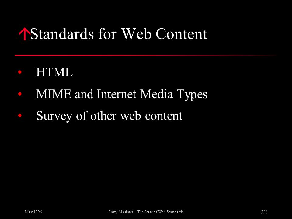 May 1996 22 Larry Masinter The State of Web Standards á Standards for Web Content HTML MIME and Internet Media Types Survey of other web content