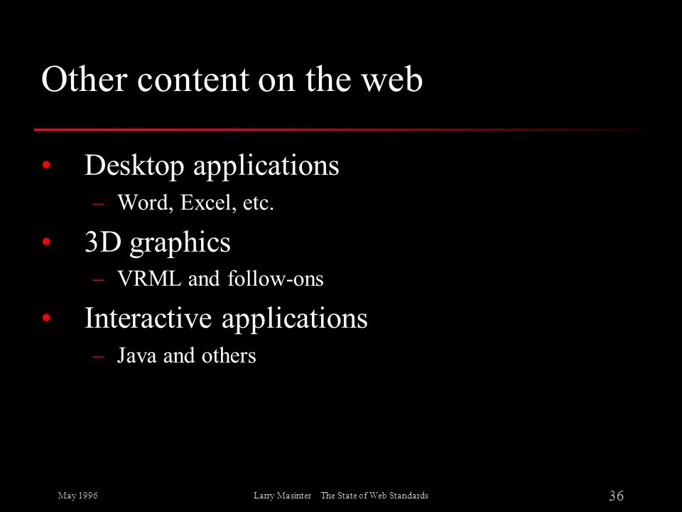 May 1996 36 Larry Masinter The State of Web Standards Other content on the web Desktop applications –Word, Excel, etc. 3D graphics –VRML and follow-on