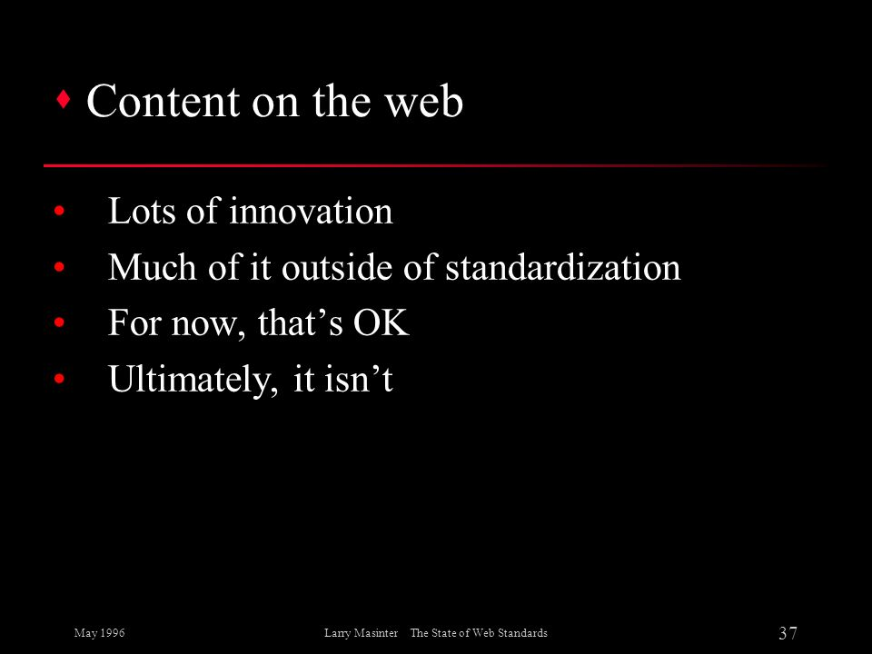 May 1996 37 Larry Masinter The State of Web Standards s Content on the web Lots of innovation Much of it outside of standardization For now, thats OK