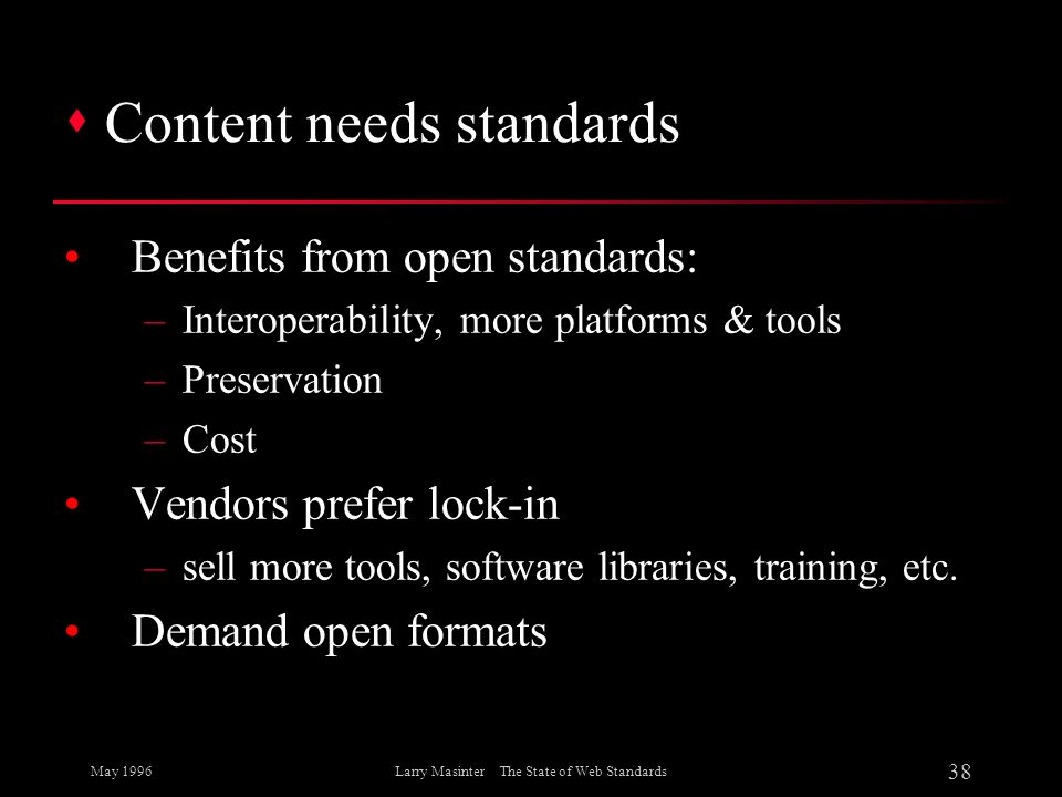 May 1996 38 Larry Masinter The State of Web Standards s Content needs standards Benefits from open standards: –Interoperability, more platforms & tool