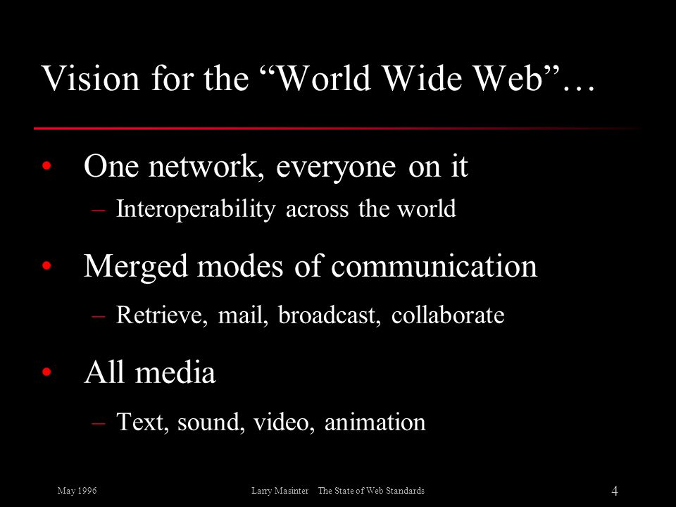 May 1996 4 Larry Masinter The State of Web Standards Vision for the World Wide Web… One network, everyone on it –Interoperability across the world Mer