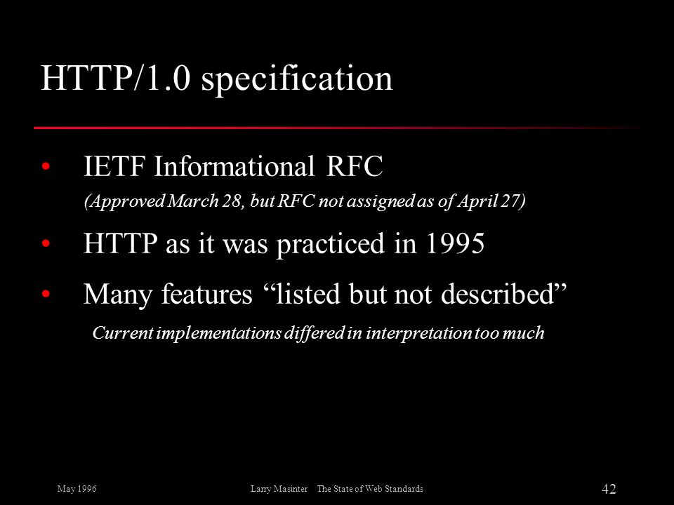 May 1996 42 Larry Masinter The State of Web Standards HTTP/1.0 specification IETF Informational RFC (Approved March 28, but RFC not assigned as of Apr