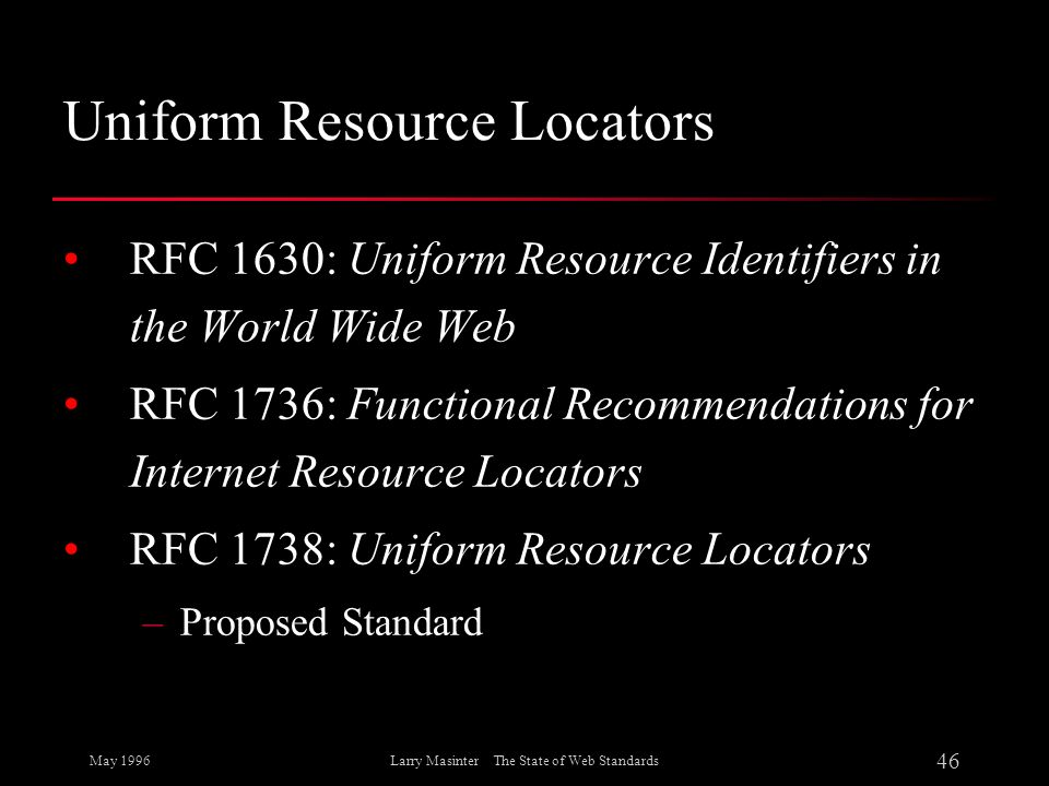 May 1996 46 Larry Masinter The State of Web Standards Uniform Resource Locators RFC 1630: Uniform Resource Identifiers in the World Wide Web RFC 1736: