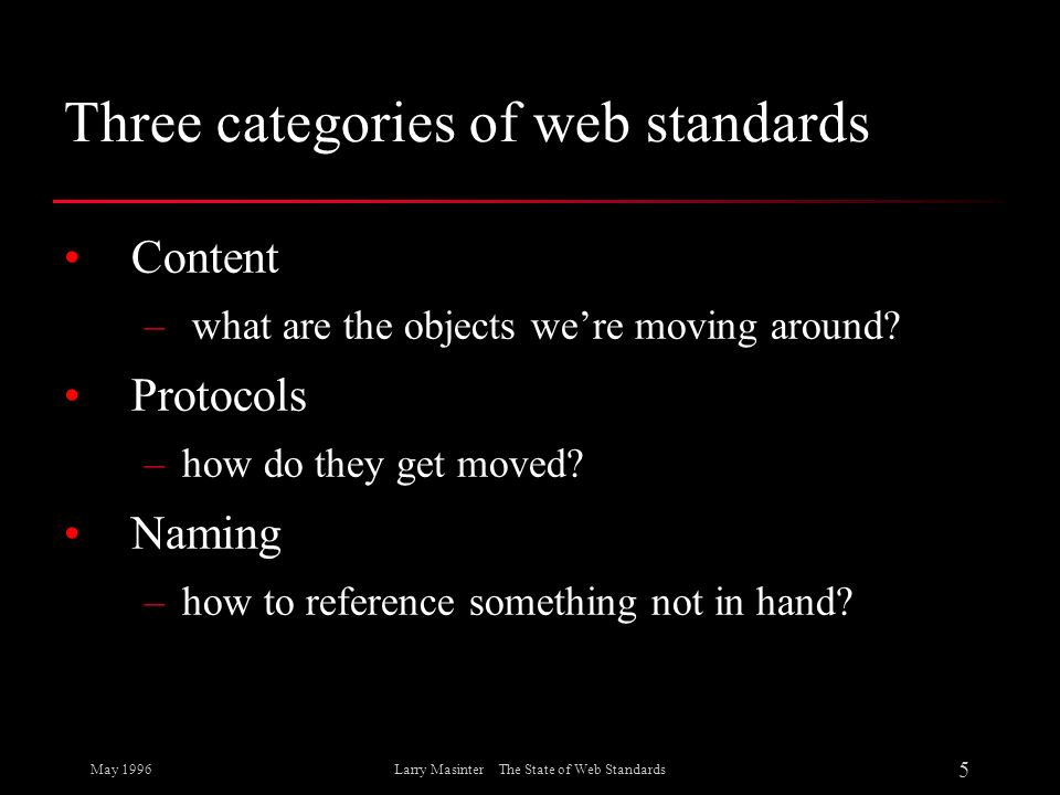 May 1996 5 Larry Masinter The State of Web Standards Three categories of web standards Content – what are the objects were moving around? Protocols –h