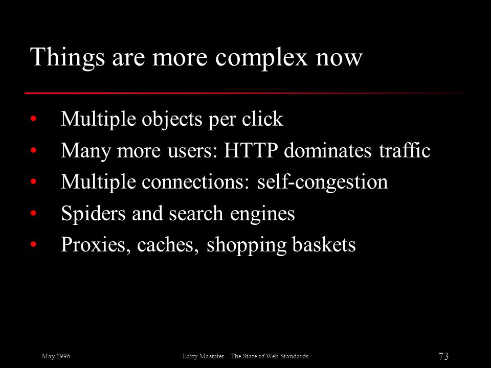 May 1996 73 Larry Masinter The State of Web Standards Things are more complex now Multiple objects per click Many more users: HTTP dominates traffic M