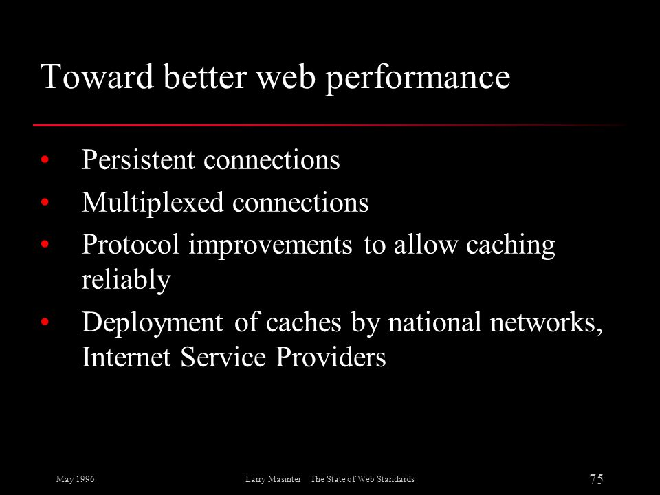 May 1996 75 Larry Masinter The State of Web Standards Toward better web performance Persistent connections Multiplexed connections Protocol improvemen