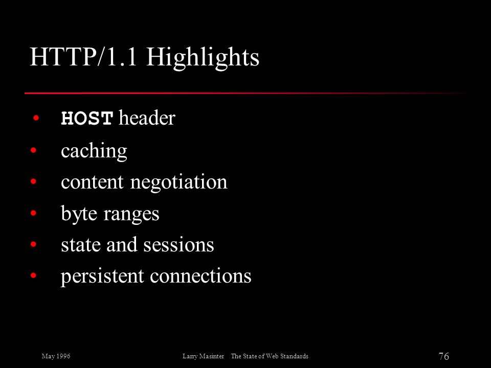 May 1996 76 Larry Masinter The State of Web Standards HTTP/1.1 Highlights HOST header caching content negotiation byte ranges state and sessions persi