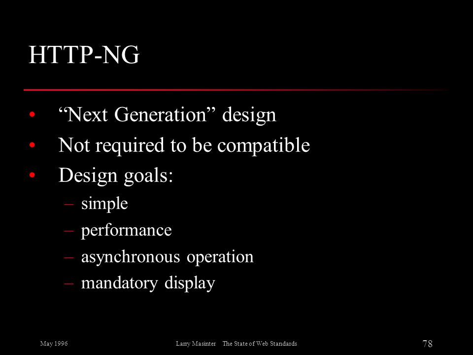 May 1996 78 Larry Masinter The State of Web Standards HTTP-NG Next Generation design Not required to be compatible Design goals: –simple –performance