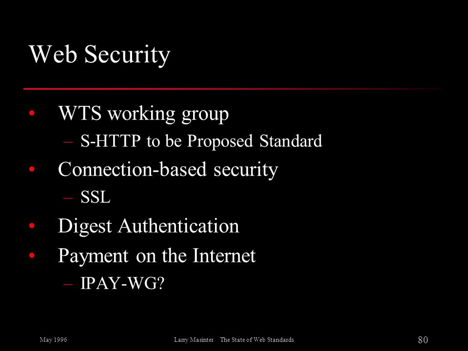 May 1996 80 Larry Masinter The State of Web Standards Web Security WTS working group –S-HTTP to be Proposed Standard Connection-based security –SSL Di