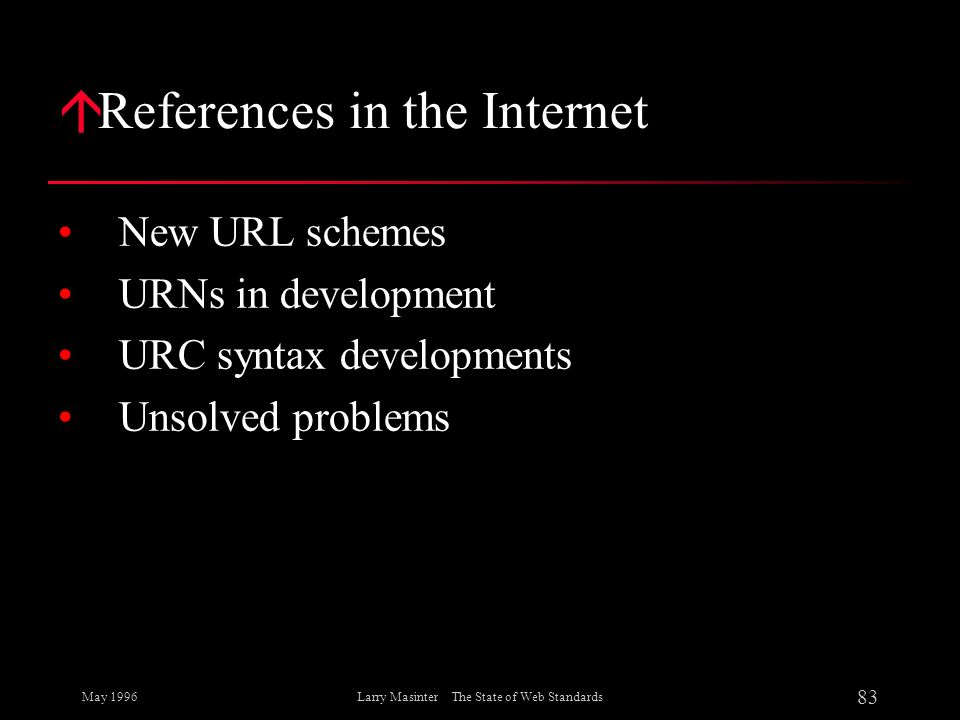 May 1996 83 Larry Masinter The State of Web Standards á References in the Internet New URL schemes URNs in development URC syntax developments Unsolve