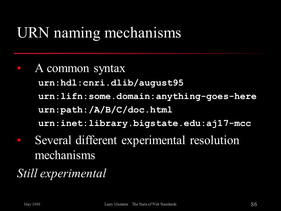 May 1996 86 Larry Masinter The State of Web Standards URN naming mechanisms A common syntax urn:hdl:cnri.dlib/august95 urn:lifn:some.domain:anything-g