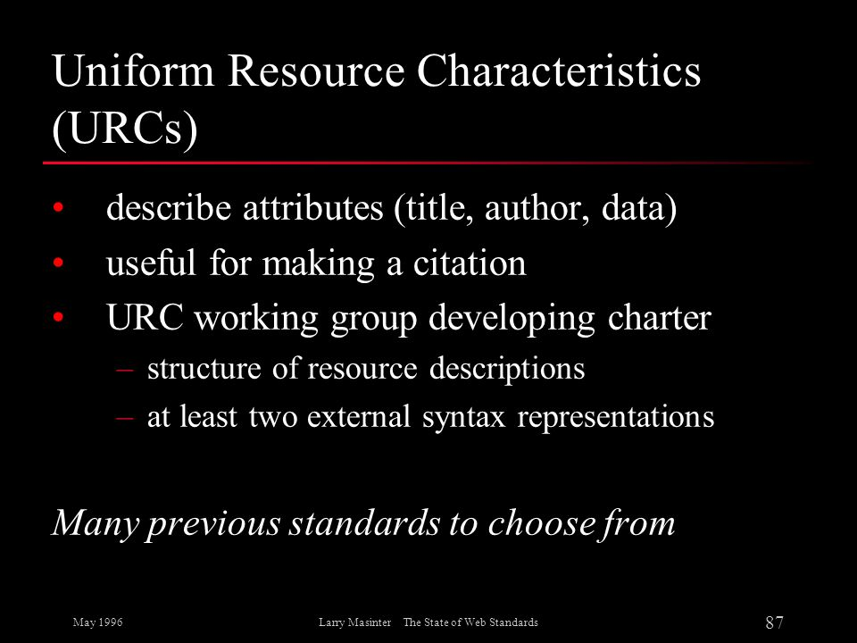 May 1996 87 Larry Masinter The State of Web Standards Uniform Resource Characteristics (URCs) describe attributes (title, author, data) useful for mak