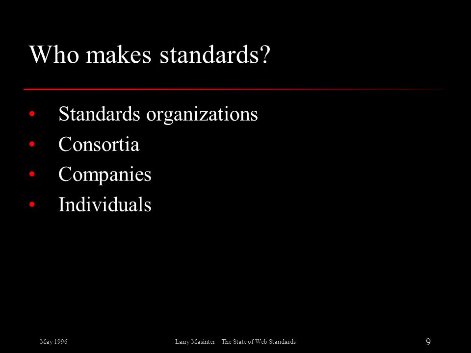 May 1996 9 Larry Masinter The State of Web Standards Who makes standards? Standards organizations Consortia Companies Individuals