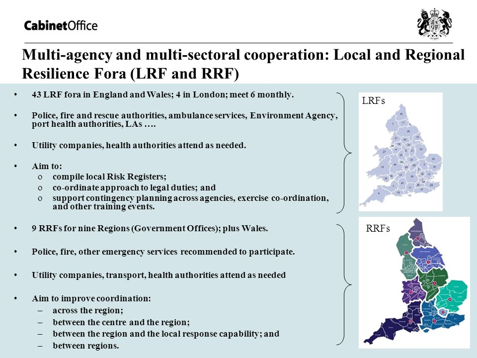 Multi-agency and multi-sectoral cooperation: Local and Regional Resilience Fora (LRF and RRF) 43 LRF fora in England and Wales; 4 in London; meet 6 mo