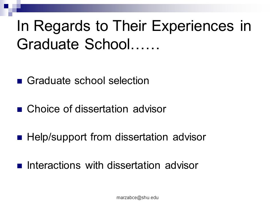 In Regards to Their Experiences in Graduate School…… Graduate school selection Choice of dissertation advisor Help/support from dissertation advisor Interactions with dissertation advisor