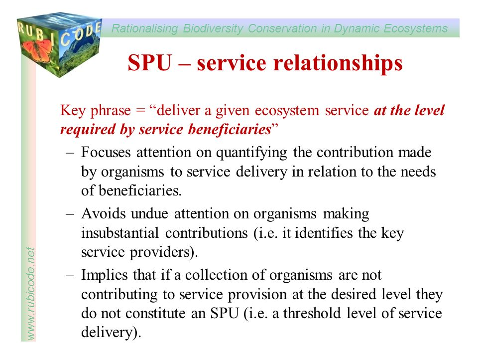 Rationalising Biodiversity Conservation in Dynamic Ecosystems www.rubicode.net SPU – service relationships Key phrase = deliver a given ecosystem serv